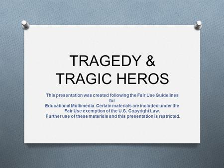 TRAGEDY & TRAGIC HEROS This presentation was created following the Fair Use Guidelines for Educational Multimedia. Certain materials are included under.