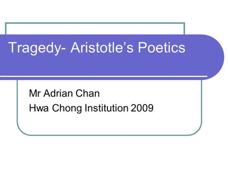 Tragedy- Aristotle's Poetics Mr Adrian Chan Hwa Chong Institution 2009.
