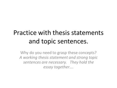 Practice with thesis statements and topic sentences. Why do you need to grasp these concepts? A working thesis statement and strong topic sentences are.