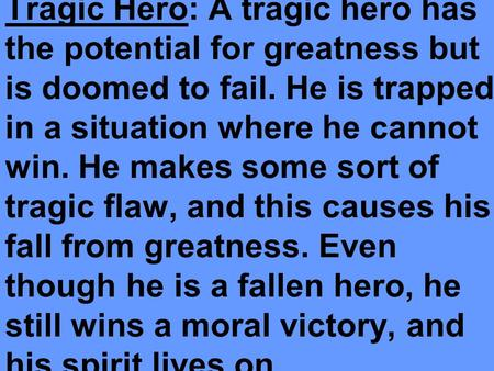 Tragic Hero: A tragic hero has the potential for greatness but is doomed to fail. He is trapped in a situation where he cannot win. He makes some sort.