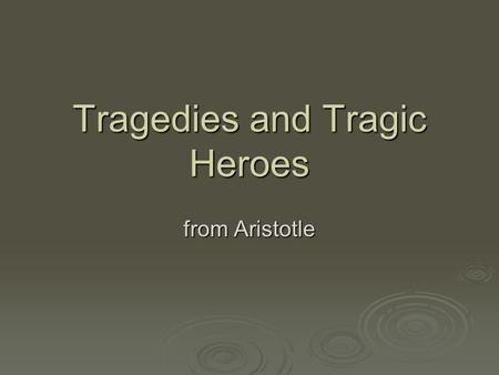 Tragedies and Tragic Heroes from Aristotle. Tragedy v. Comedy  Comedy begins in chaos and ends in marriage.  Tragedy ends in death and the hero of the.