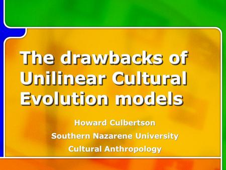 The drawbacks of Unilinear Cultural Evolution models Howard Culbertson Southern Nazarene University Cultural Anthropology.
