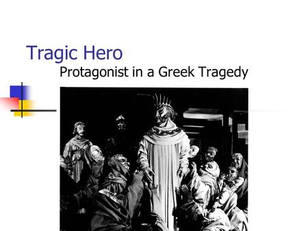 Tragic Hero Protagonist in a Greek Tragedy. 5 Traits of the Tragic Hero 1) High Position 2) Tragic flaw (hamartia) 3) Reversal of fortune (peripeteia)