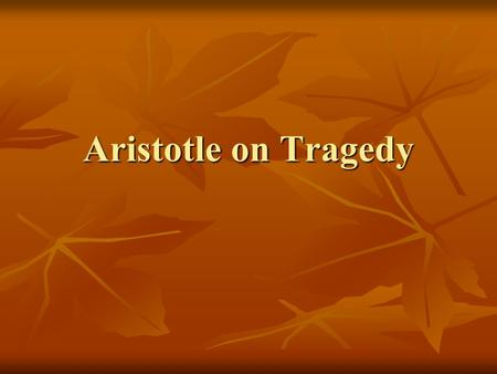 "Aristotle on Tragedy. Aristotle's Definition of Tragedy ""Tragedy is an imitation of an action that is serious, complete, and of a certain magnitude; in."