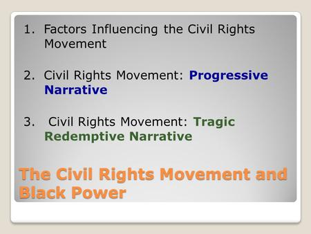The Civil Rights Movement and Black Power 1. Factors Influencing the Civil Rights Movement 2. Civil Rights Movement: Progressive Narrative 3. Civil Rights.