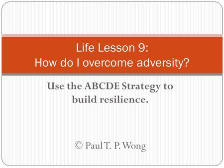 Use the ABCDE Strategy to build resilience. © Paul T. P. Wong Life Lesson 9: How do I overcome adversity?