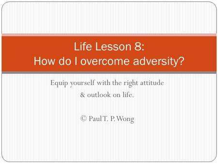 Equip yourself with the right attitude & outlook on life. © Paul T. P. Wong Life Lesson 8: How do I overcome adversity?