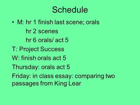 Schedule M: hr 1 finish last scene; orals hr 2 scenes hr 6 orals/ act 5 T: Project Success W: finish orals act 5 Thursday: orals act 5 Friday: in class.