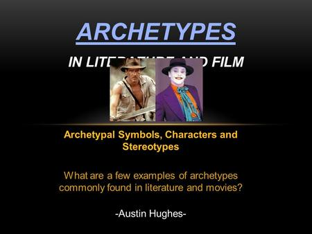 Archetypal Symbols, Characters and Stereotypes What are a few examples of archetypes commonly found in literature and movies? -Austin Hughes- ARCHETYPES.