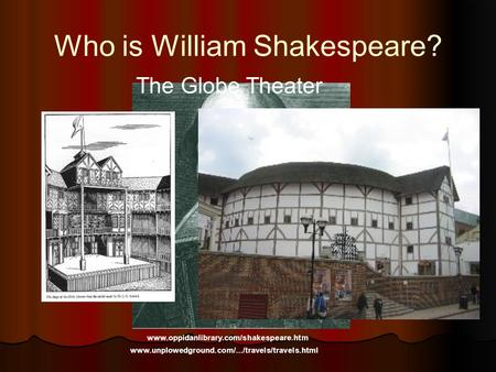 Who is William Shakespeare? www.oppidanlibrary.com/shakespeare.htm The Globe Theater www.unplowedground.com/.../travels/travels.html.