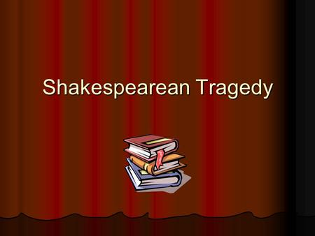 Shakespearean Tragedy. The Tragic Story Shakespeare's tragedies are primarily the stories of one person, the 'hero' Shakespeare's tragedies are primarily.