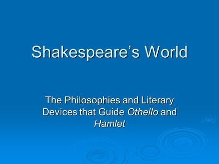Shakespeare's World The Philosophies and Literary Devices that Guide Othello and Hamlet.