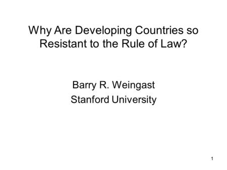 11 Why Are Developing Countries so Resistant to the Rule of Law? Barry R. Weingast Stanford University.
