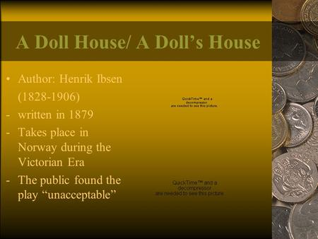 A Doll House/ A Doll's House Author: Henrik Ibsen (1828-1906) -written in 1879 -Takes place in Norway during the Victorian Era -The public found the play.