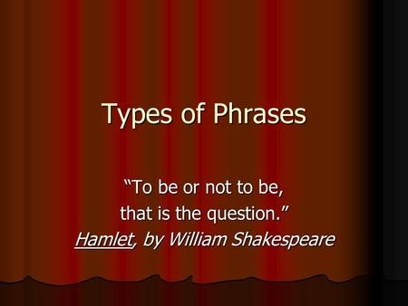 "Types of Phrases ""To be or not to be, that is the question."" Hamlet, by William Shakespeare."