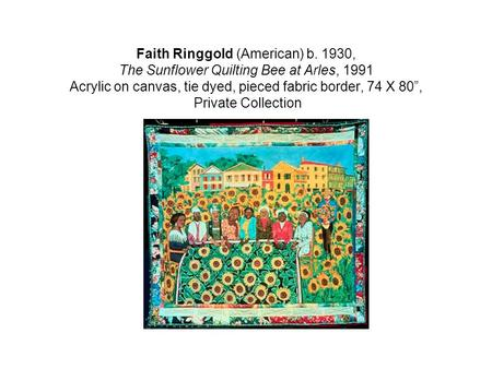 "Faith Ringgold (American) b. 1930, The Sunflower Quilting Bee at Arles, 1991 Acrylic on canvas, tie dyed, pieced fabric border, 74 X 80"", Private Collection."