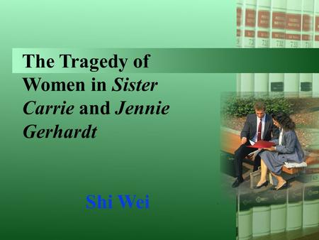 The Tragedy of Women in Sister Carrie and Jennie Gerhardt Shi Wei.