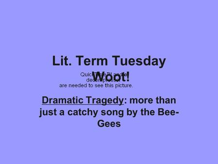 Lit. Term Tuesday Woot! Dramatic Tragedy: more than just a catchy song by the Bee- Gees.