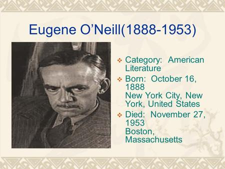Eugene O'Neill(1888-1953)  Category: American Literature  Born: October 16, 1888 New York City, New York, United States  Died: November 27, 1953 Boston,