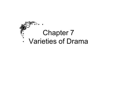 Chapter 7 Varieties of Drama Two Main Types of Drama Tragedy – a play in which the protagonist fails to achieve desired goals or is overcome by opposing.