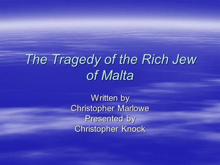 The Tragedy of the Rich Jew of Malta Written by Christopher Marlowe Presented by Christopher Knock.