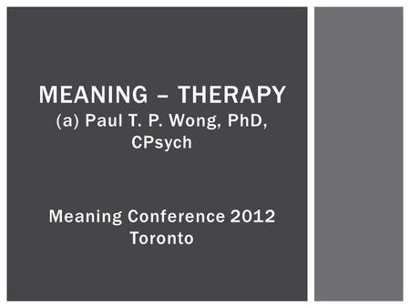 MEANING – THERAPY (a) Paul T. P. Wong, PhD, CPsych Meaning Conference 2012 Toronto.