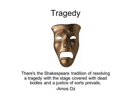 Tragedy There's the Shakespeare tradition of resolving a tragedy with the stage covered with dead bodies and a justice of sorts prevails. -Amos Oz.