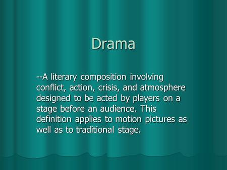 Drama --A literary composition involving conflict, action, crisis, and atmosphere designed to be acted by players on a stage before an audience. This definition.