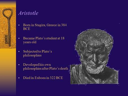 Aristotle Born in Stagira, Greece in 384 BCE Became Plato's student at 18 years old Subjected to Plato's philosophies Developed his own philosophies after.