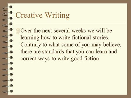 Creative Writing 4 Over the next several weeks we will be learning how to write fictional stories. Contrary to what some of you may believe, there are.