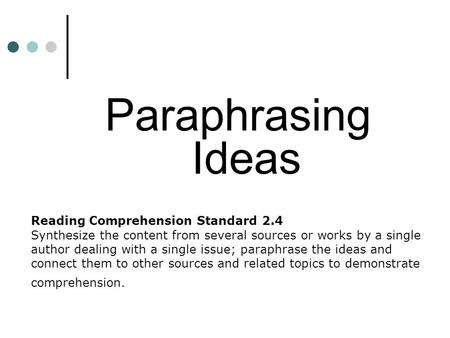 Reading Comprehension Standard 2.4 Synthesize the content from several sources or works by a single author dealing with a single issue; paraphrase the.