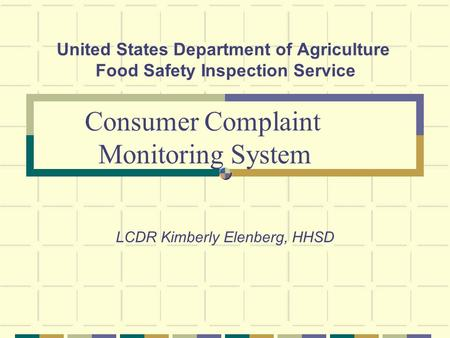 United States Department of Agriculture Food Safety Inspection Service LCDR Kimberly Elenberg, HHSD Consumer Complaint Monitoring System.