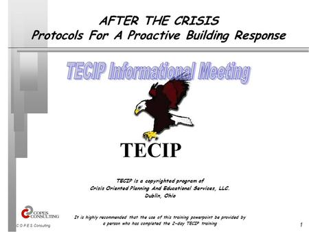 1 C.O.P.E.S. Consulting AFTER THE CRISIS Protocols For A Proactive Building Response TECIP is a copyrighted program of Crisis Oriented Planning And Educational.