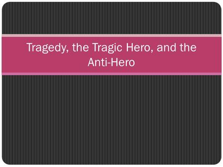 Tragedy, the Tragic Hero, and the Anti-Hero. Tragedy Tragedy is a form of drama exciting the emotions of pity and fear. Its action should be single and.