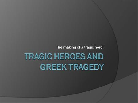 The making of a tragic hero!. Tragedy  A serious play in which the chief character, by some peculiarity of psychology, passes through a series of misfortunes.