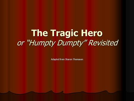"The Tragic Hero or ""Humpty Dumpty"" Revisited Adapted from Sharon Thomason."