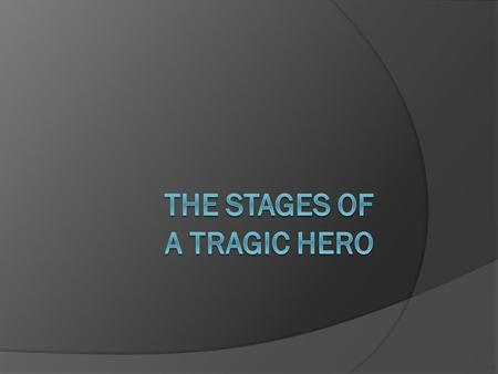 A Quick Word: There is some controversy regarding the stages of a tragic hero. They are not well- defined. The stages that we discuss here are based on.