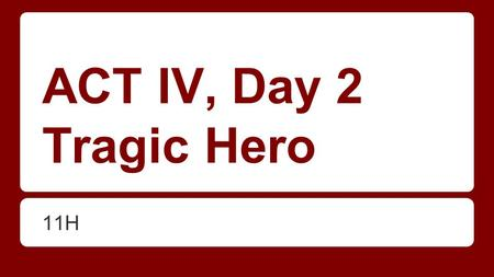 ACT IV, Day 2 Tragic Hero 11H. SWBAT identify traits of a tragic hero DO NOW: Read over the handout. Can you think of any character that matches this.