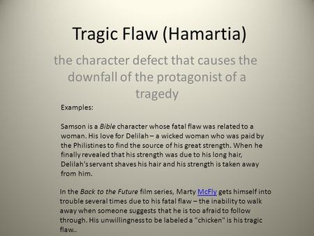 Tragic Flaw (Hamartia) the character defect that causes the downfall of the protagonist of a tragedy Examples: Samson is a Bible character whose fatal.