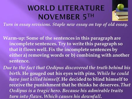 Turn in essay revisions. Staple new essay on top of old essay. Warm-up: Some of the sentences in this paragraph are incomplete sentences. Try to write.