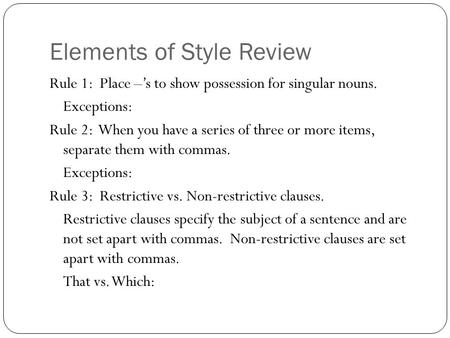 Elements of Style Review Rule 1: Place –'s to show possession for singular nouns. Exceptions: Rule 2: When you have a series of three or more items, separate.