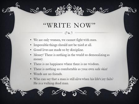 """WRITE NOW"" We are only women, we cannot fight with men. Impossible things should not be tried at all. Good lives are made so by discipline. Money! There."
