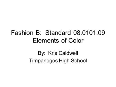 Fashion B: Standard 08.0101.09 Elements of Color By: Kris Caldwell Timpanogos High School.