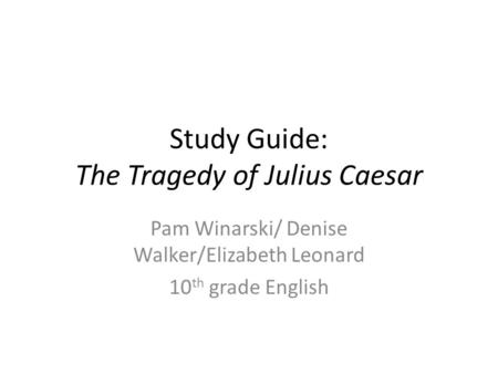 Study Guide: The Tragedy of Julius Caesar Pam Winarski/ Denise Walker/Elizabeth Leonard 10 th grade English.