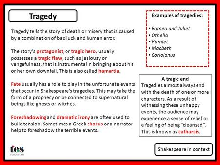 Tragedy Shakespeare in context Tragedy tells the story of death or misery that is caused by a combination of bad luck and human error. The story's protagonist,