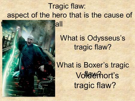 Tragic flaw: aspect of the hero that is the cause of the hero's downfall What is Odysseus's tragic flaw? What is Boxer's tragic flaw? Voldemort's tragic.