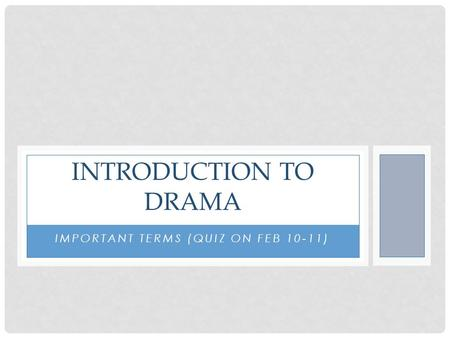 IMPORTANT TERMS (QUIZ ON FEB 10-11) INTRODUCTION TO DRAMA.