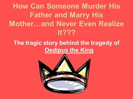 How Can Someone Murder His Father and Marry His Mother…and Never Even Realize It??? The tragic story behind the tragedy of Oedipus the King.