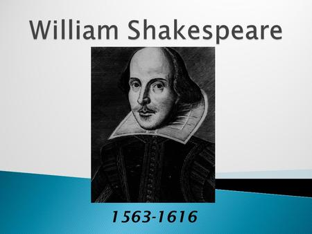 1563-1616.  Stratford-on-Avon, England  wrote 37 plays  about 154 sonnets  started out as an actor.