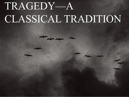 TRAGEDY—A CLASSICAL TRADITION. TRAGEDIES HAVE BEEN AROUND AWHILE Tragedy is the dark side of classical drama (comedy vs. tragedy) Comedy: hero falls in.